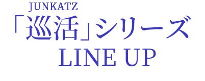 巡活(JUNKATZ)シリーズ LINE UP